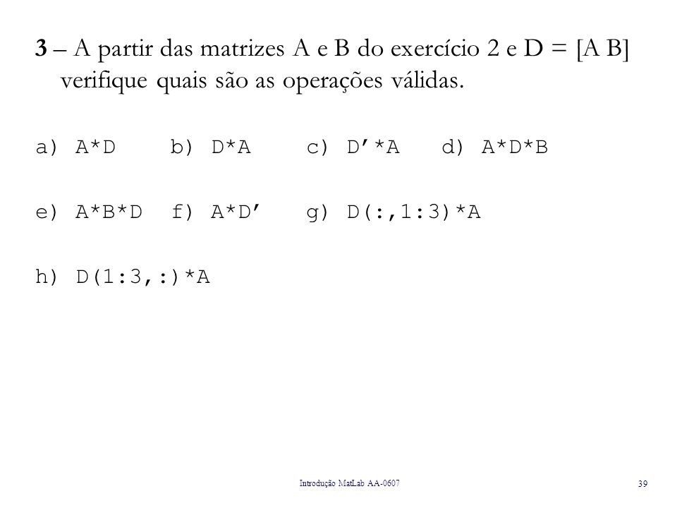 3 – A partir das matrizes A e B do exercício 2 e D = [A B] verifique quais são as operações válidas.